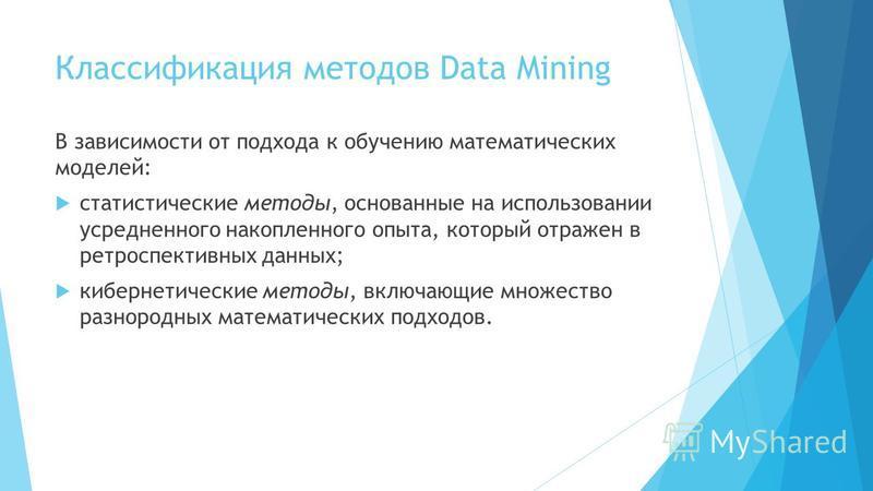 Классификация методов Data Mining В зависимости от подхода к обучению математических моделей: статистические методы, основанные на использовании усредненного накопленного опыта, который отражен в ретроспективных данных; кибернетические методы, включа