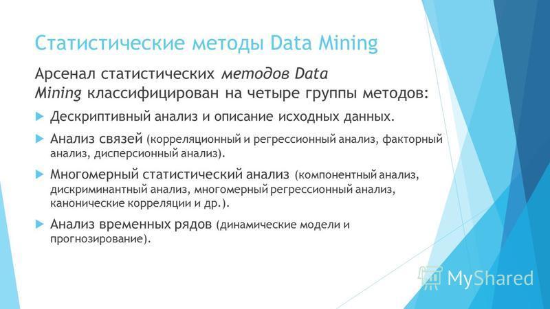 Статистические методы Data Mining Арсенал статистических методов Data Mining классифицирован на четыре группы методов: Дескриптивный анализ и описание исходных данных. Анализ связей (корреляционный и регрессионный анализ, факторный анализ, дисперсион