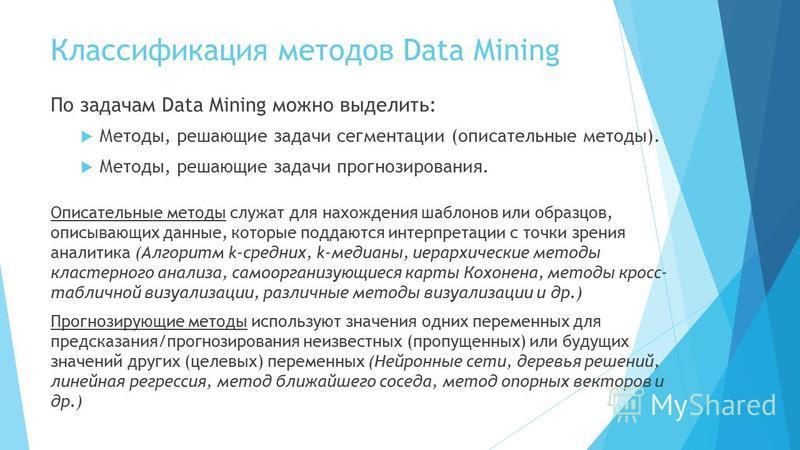 Классификация методов Data Mining По задачам Data Mining можно выделить: Методы, решающие задачи сегментации (описательные методы). Методы, решающие задачи прогнозирования. Описательные методы служат для нахождения шаблонов или образцов, описывающих