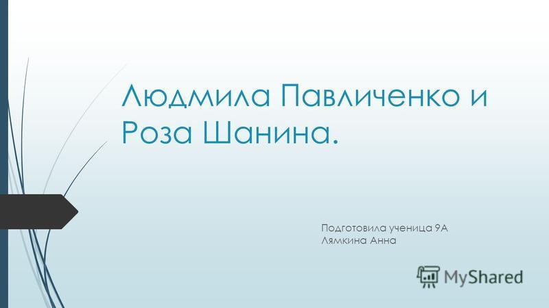 Людмила Павличенко и Роза Шанина. Подготовила ученица 9А Лямкина Анна