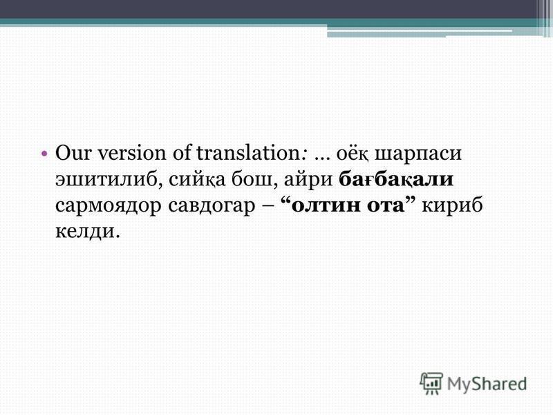 Our version of translation: … оё қ шарпаси эшитилиб, сий қ а бош, айри ба ғ ба қ али сармоядор савдогар – олтин ота кириб келди.