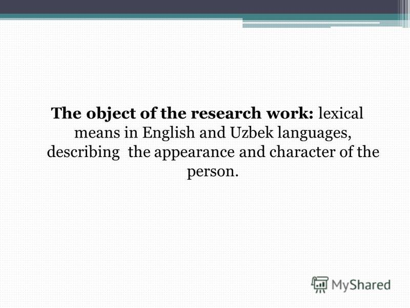 The object of the research work: lexical means in English and Uzbek languages, describing the appearance and character of the person.