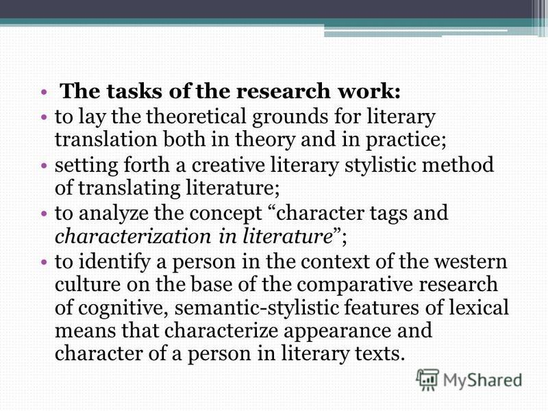 The tasks of the research work: to lay the theoretical grounds for literary translation both in theory and in practice; setting forth a creative literary stylistic method of translating literature; to analyze the concept character tags and characteri