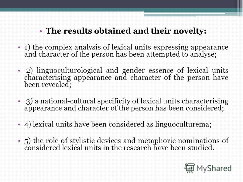 The results obtained and their novelty: 1) the complex analysis of lexical units expressing appearance and character of the person has been attempted to analyse; 2) linguoculturological and gender essence of lexical units characterising appearance an