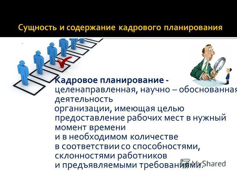 Кадровое планирование - целенаправленная, научно – обоснованная деятельность организации, имеющая целью предоставление рабочих мест в нужный момент времени и в необходимом количестве в соответствии со способностями, склонностями работников и предъявл