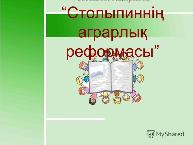 Сабақтың тақырыбы: Столыпиннің аграрлық реформасы
