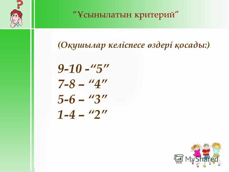 Ұ сынылатын критерий (О қ ушылар келіспесе ө здері қ осады:) 9-10 -5 7-8 – 4 5-6 – 3 1-4 – 2