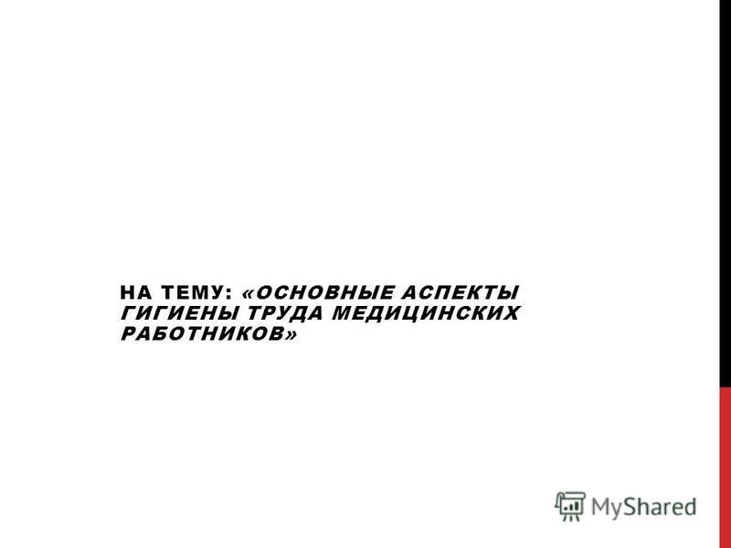 НА ТЕМУ: «ОСНОВНЫЕ АСПЕКТЫ ГИГИЕНЫ ТРУДА МЕДИЦИНСКИХ РАБОТНИКОВ»