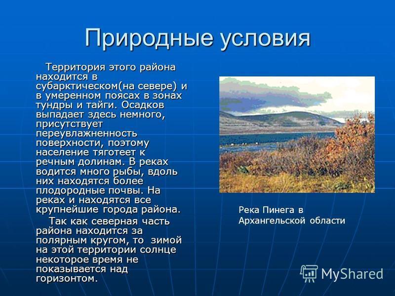 Природные условия Территория этого района находится в субарктическом(на севере) и в умеренном поясах в зонах тундры и тайги. Осадков выпадает здесь немного, присутствует переувлажненность поверхности, поэтому население тяготеет к речным долинам. В ре