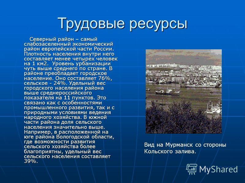 Трудовые ресурсы Северный район – самый слабозаселенный экономический район европейской части России. Плотность населения внутри него составляет менее четырех человек на 1 км 2. Уровень урбанизации чуть выше среднего по стране. В районе преобладает г
