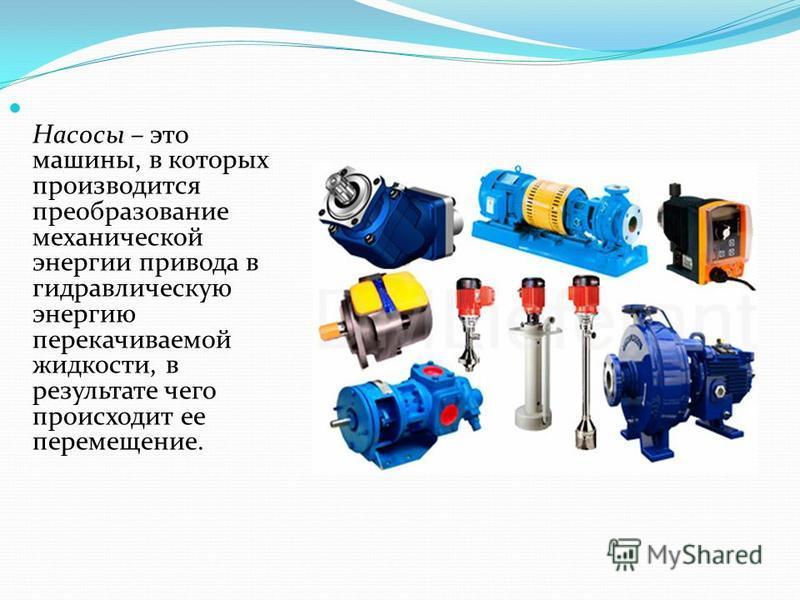 Насосы – это машины, в которых производится преобразование механической энергии привода в гидравлическую энергию перекачиваемой жидкости, в результате чего происходит ее перемещение.