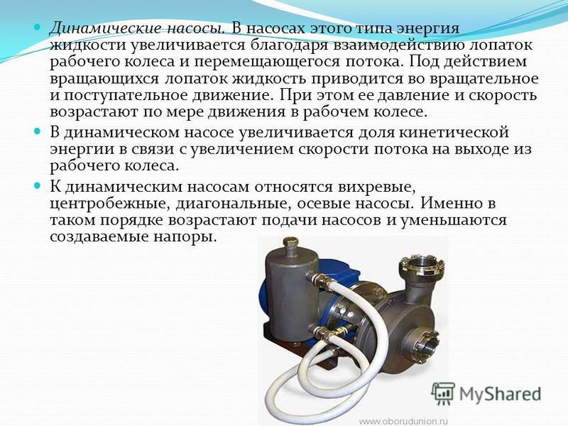 Динамические насосы. В насосах этого типа энергия жидкости увеличивается благодаря взаимодействию лопаток рабочего колеса и перемещающегося потока. Под действием вращающихся лопаток жидкость приводится во вращательное и поступательное движение. При э