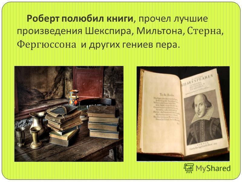 Роберт полюбил книги, прочел лучшие произведения Шекспира, Мильтона, Стерна, Фергюссона и других гениев пера.