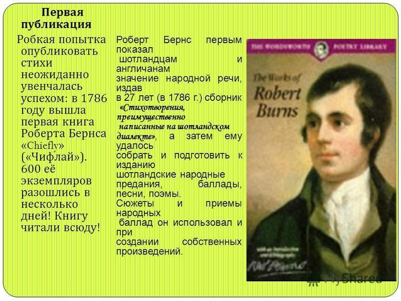 Первая публикация Робкая попытка опубликовать стихи неожиданно увенчалась успехом : в 1786 году вышла первая книга Роберта Бернса «Chiefly» (« Чифлай »). 600 её экземпляров разошлись в несколько дней ! Книгу читали всюду ! Роберт Бернс первым показал