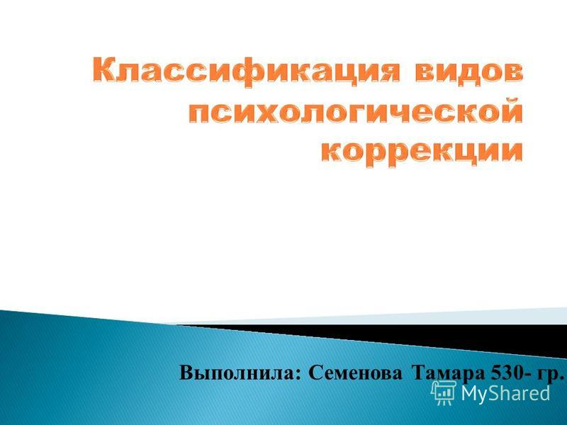 Выполнила: Семенова Тамара 530- гр.