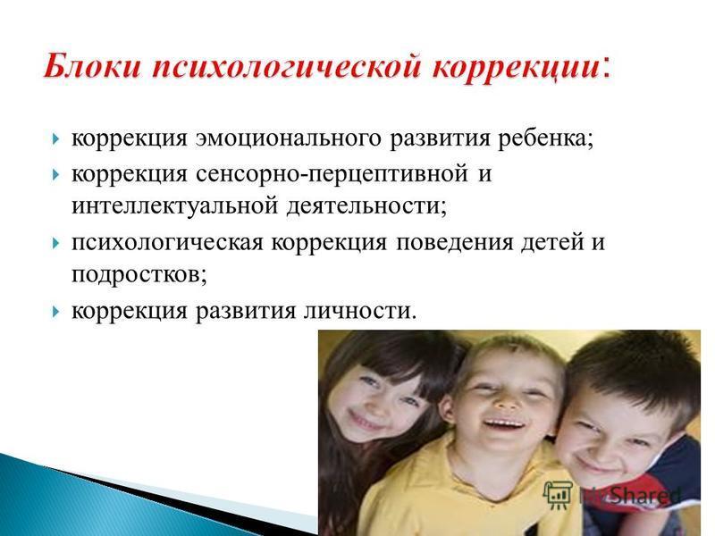 коррекция эмоционального развития ребенка; коррекция сенсорно-перцептивной и интеллектуальной деятельности; психологическая коррекция поведения детей и подростков; коррекция развития личности.