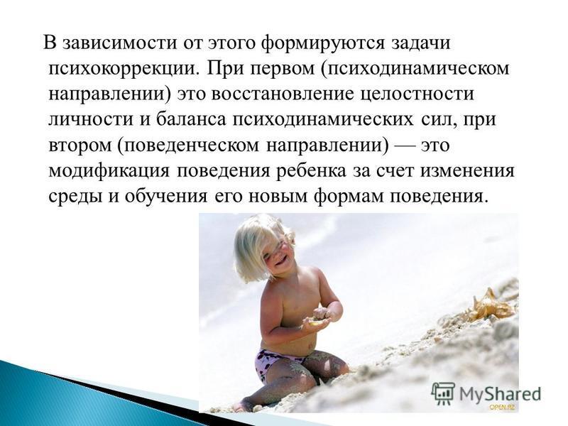 В зависимости от этого формируются задачи психокоррекции. При первом (психодинамическом направлении) это восстановление целостности личности и баланса психодинамических сил, при втором (поведенческом направлении) это модификация поведения ребенка за