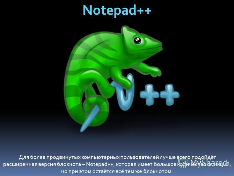 Notepad++ Для более продвинутых компьютерных пользователей лучше всего подойдёт расширенная версия блокнота – Notepad++, которая имеет большое количество функций, но при этом остаётся всё тем же блокнотом.