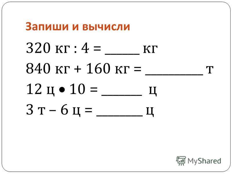 Запиши и вычисли 320 кг : 4 = ______ кг 840 кг + 160 кг = __________ т 12 ц 10 = _______ ц 3 т – 6 ц = ________ ц