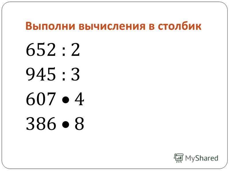 Выполни вычисления в столбик 652 : 2 945 : 3 607 4 386 8