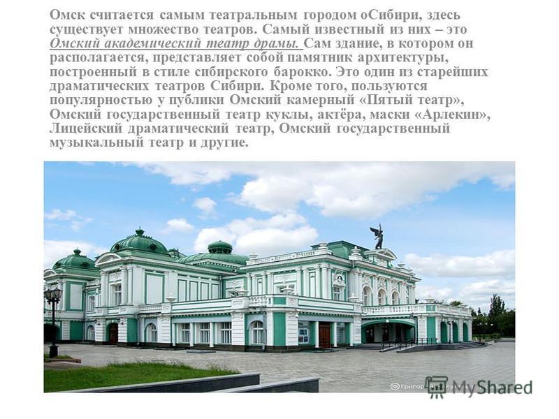 Омск считается самым театральным городом о Сибири, здесь существует множество театров. Самый известный из них – это Омский академический театр драмы. Сам здание, в котором он располагается, представляет собой памятник архитектуры, построенный в стиле