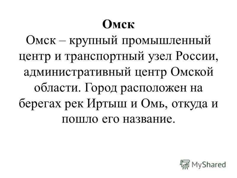 Омск Омск – крупный промышленный центр и транспортный узел России, административный центр Омской области. Город расположен на берегах рек Иртыш и Омь, откуда и пошло его название.