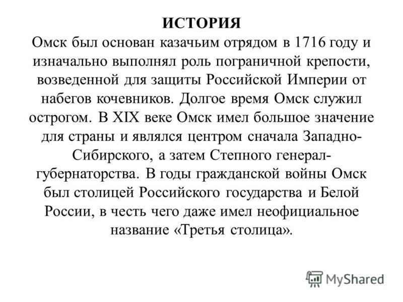ИСТОРИЯ Омск был основан казачьим отрядом в 1716 году и изначально выполнял роль пограничной крепости, возведенной для защиты Российской Империи от набегов кочевников. Долгое время Омск служил острогом. В XIX веке Омск имел большое значение для стран