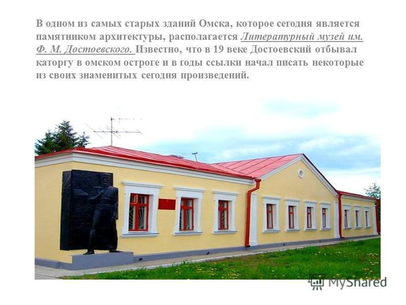В одном из самых старых зданий Омска, которое сегодня является памятником архитектуры, располагается Литературный музей им. Ф. М. Достоевского. Известно, что в 19 веке Достоевский отбывал каторгу в омском остроге и в годы ссылки начал писать некоторы