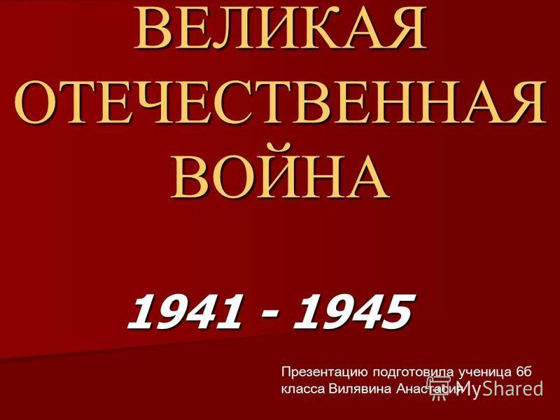 ВЕЛИКАЯ ОТЕЧЕСТВЕННАЯ ВОЙНА 1941 - 1945 Презентацию подготовила ученица 6 б класса Вилявина Анастасия