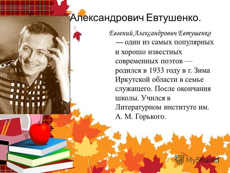 Евгений Александрович Евтушенко. Е вгений Александрович Евтушенко один из самых популярных и хорошо известных современных поэтов родился в 1933 году в г. Зима Иркутской области в семье служащего. После окончания школы. Учился в Литературном институте