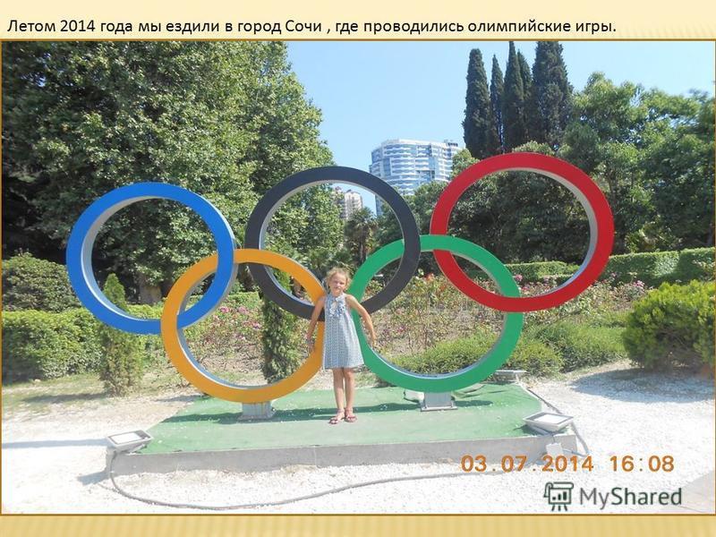 Летом 2014 года мы ездили в город Сочи, где проводились олимпийские игры.