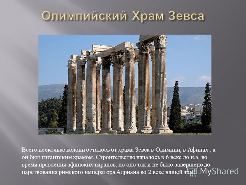Всего несколько колонн осталось от храма Зевса в Олимпии, в Афинах, а он был гигантским храмом. Строительство началось в 6 веке до н. э. во время правления афинских тиранов, но оно так и не было завершено до царствования римского императора Адриана в