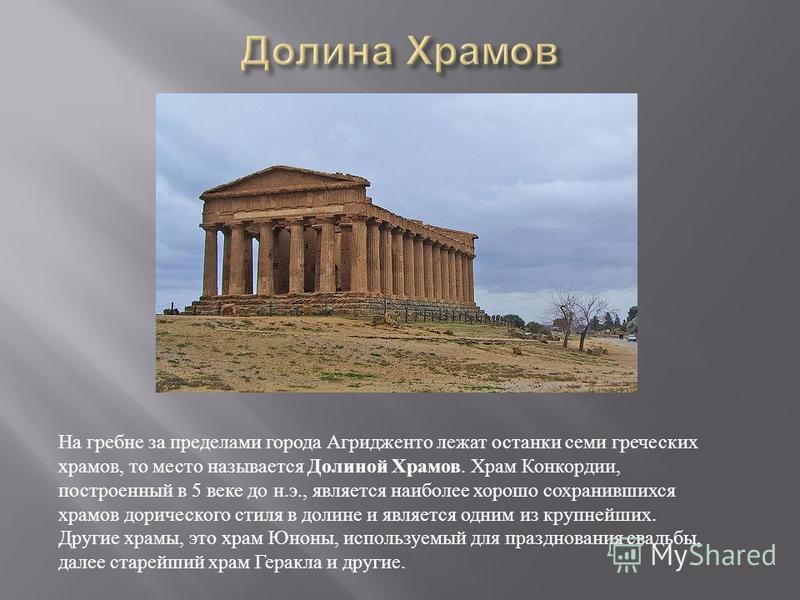 На гребне за пределами города Агридженто лежат останки семи греческих храмов, то место называется Долиной Храмов. Храм Конкордии, построенный в 5 веке до н. э., является наиболее хорошо сохранившихся храмов дорического стиля в долине и является одним