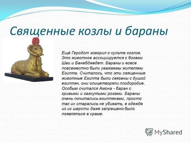 Священные козлы и бараны Ещё Геродот говорил о культе козлов. Это животное ассоциируется с богами Шаи и Банебджедет. Бараны и вовсе повсеместно были уважаемы жителями Египта. Считалось, что эти священные животные Египта были связаны с душой египтян,