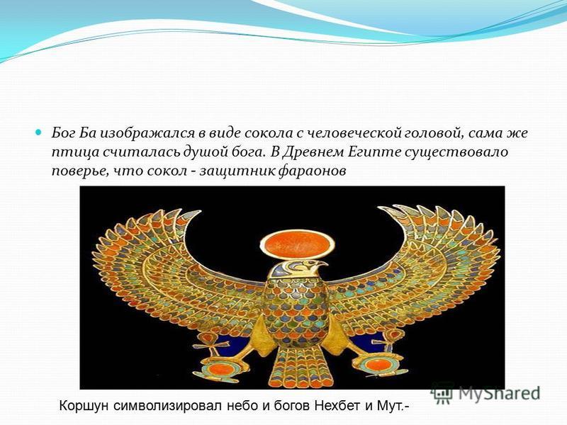 Бог Ба изображался в виде сокола с человеческой головой, сама же птица считалась душой бога. В Древнем Египте существовало поверье, что сокол - защитник фараонов Коршун символизировал небо и богов Нехбет и Мут.-
