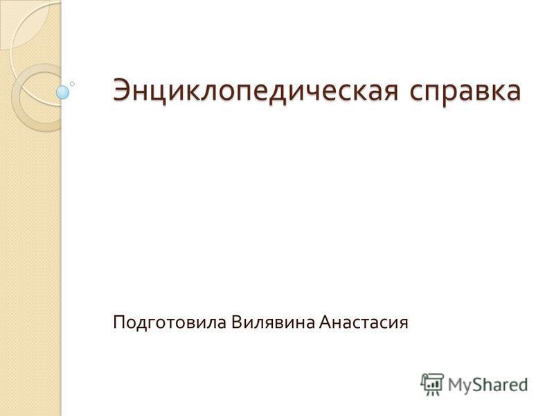 Энциклопедическая справка Подготовила Вилявина Анастасия