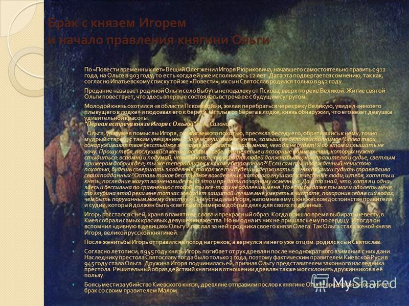 Брак с князем Игорем и начало правления княгини Ольги По « Повести временных лет » Вещий Олег женил Игоря Рюриковича, начавшего самостоятельно править с 912 года, на Ольге в 903 году, то есть когда ей уже исполнилось 12 лет. Дата эта подвергается сом