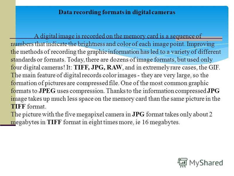 Data recording formats in digital cameras A digital image is recorded on the memory card is a sequence of numbers that indicate the brightness and color of each image point. Improving the methods of recording the graphic information has led to a vari