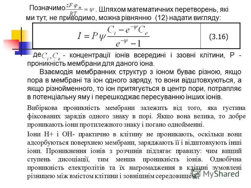 . Шляхом математичних перетворень, які ми тут, не приводимо, можна рівнянню (12) надати вигляду: Позначимо (3.16) - концентрації іонів всередині і ззовні клітини, Р - проникність мембрани для даного іона. Взаємодія мембранних структур з іоном буває р