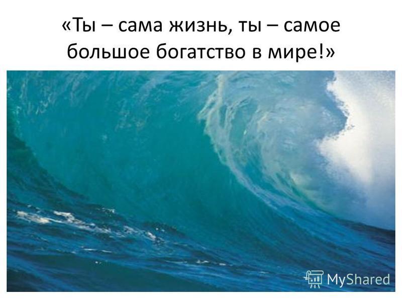«Ты – сама жизнь, ты – самое большое богатство в мире!»