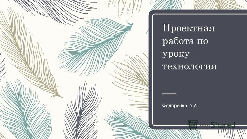 Проектная работа по уроку технология Федоренко А.А.