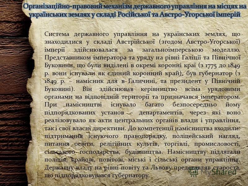 Система державного управління на українських землях, що знаходилися у складі Австрійської (згодом Австро-Угорської) імперії здійснювалася за загальноімперською моделлю. Представником імператора та уряду на рівні Галіції та Північної Буковини, що були