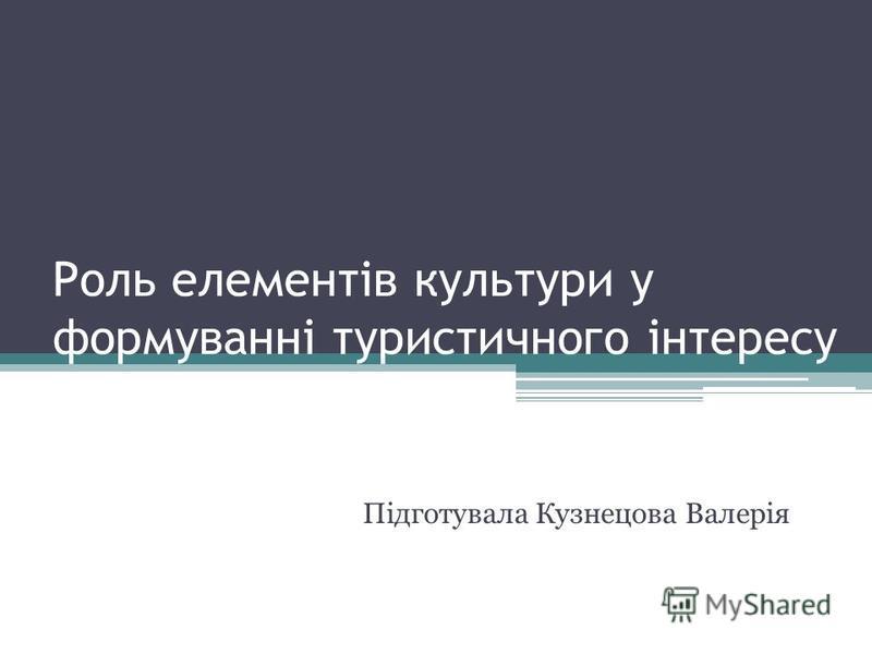 Роль елементів культури у формуванні туристичного інтересу Підготувала Кузнецова Валерія
