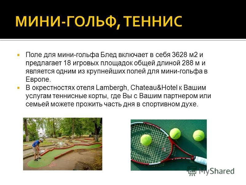 Поле для мини-гольфа Блед включает в себя 3628 м 2 и предлагает 18 игровых площадок общей длиной 288 м и является одним из крупнейших полей для мини-гольфа в Европе. В окрестностях отеля Lambergh, Chateau&Hotel к Вашим услугам теннисные корты, где Вы