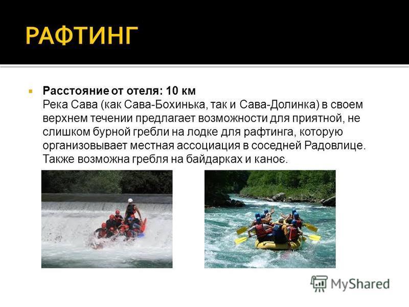 Расстояние от отеля: 10 км Река Сава (как Сава-Бохинька, так и Сава-Долинка) в своем верхнем течении предлагает возможности для приятной, не слишком бурной гребли на лодке для рафтинга, которую организовывает местная ассоциация в соседней Радовлице.