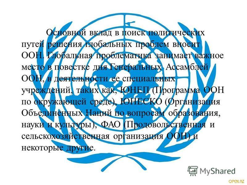 Основной вклад в поиск политических путей решения глобальных проблем вносит ООН. Глобальная проблематика занимает важное место в повестке дня Генеральных Ассамблей ООН, в деятельности ее специальных учреждений, таких как, ЮНЕП ( Программа ООН по окру