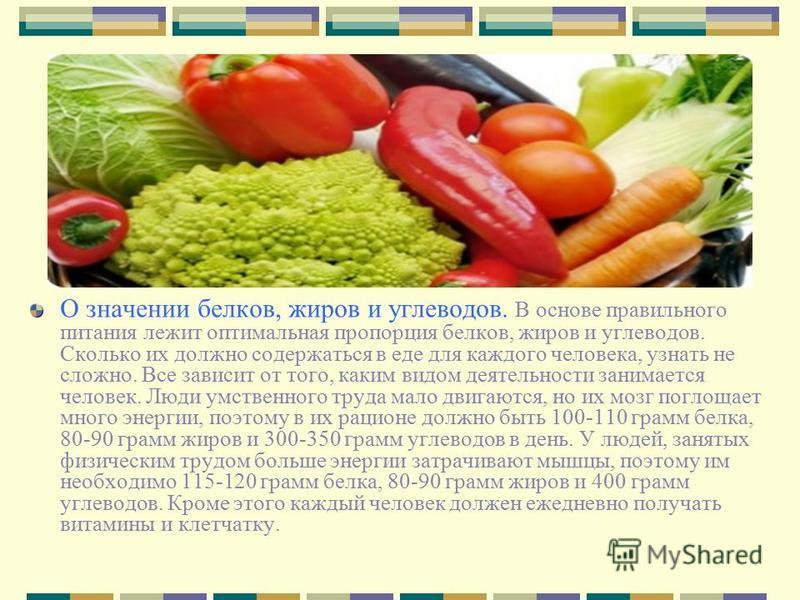 О значении белков, жиров и углеводов. В основе правильного питания лежит оптимальная пропорция белков, жиров и углеводов. Сколько их должно содержаться в еде для каждого человека, узнать не сложно. Все зависит от того, каким видом деятельности занима