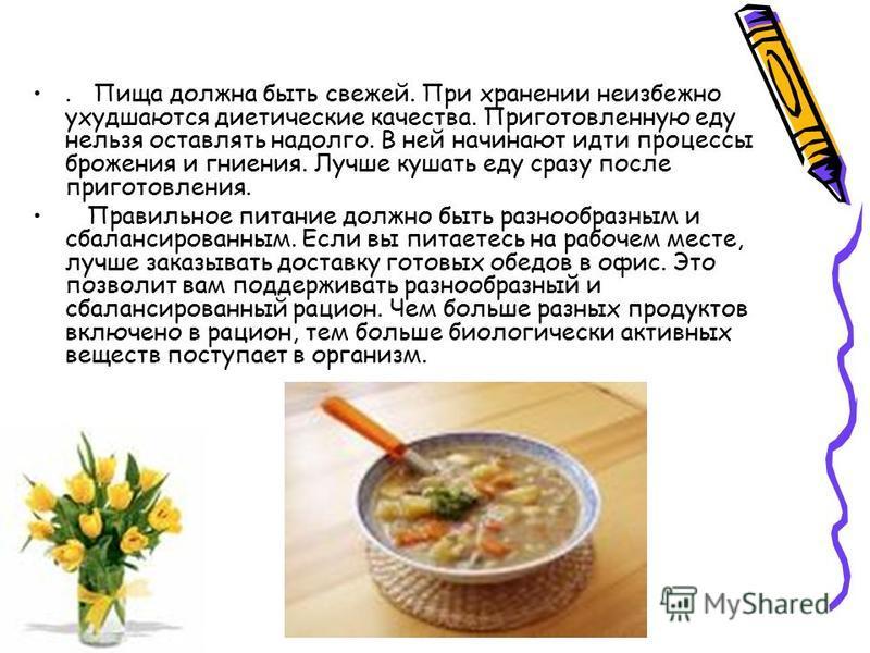 . Пища должна быть свежей. При хранении неизбежно ухудшаются диетические качества. Приготовленную еду нельзя оставлять надолго. В ней начинают идти процессы брожения и гниения. Лучше кушать еду сразу после приготовления. Правильное питание должно быт