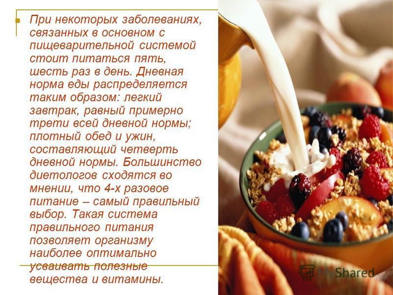 При некоторых заболеваниях, связанных в основном с пищеварительной системой стоит питаться пять, шесть раз в день. Дневная норма еды распределяется таким образом: легкий завтрак, равный примерно трети всей дневной нормы; плотный обед и ужин, составля