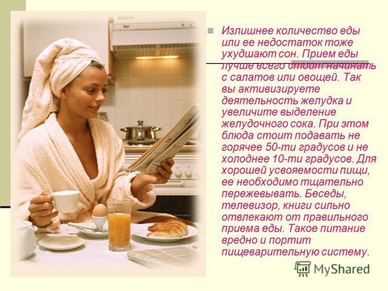 Излишнее количество еды или ее недостаток тоже ухудшают сон. Прием еды лучше всего стоит начинать с салатов или овощей. Так вы активизируете деятельность желудка и увеличите выделение желудочного сока. При этом блюда стоит подавать не горячее 50-ти г